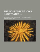 The Goulds M'F'g. Co's. Illustrated; Catalogue and Price List, of Pumps, Engines ...