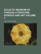 Eclectic Museum of Foreign Literature, Science and Art Volume 1