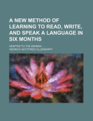 A New Method of Learning to Read, Write, and Speak a Language in Six Months; Adapted to the German