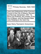 Laws and Ordinances of the Common Council of the City of Albany, Revised and Revived, December, 1837. to Which Are Prefixed, the Charter of the City of Albany, and the Several State Laws Relating to the Said City.