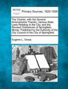 The Charter, with the Several Amendments Thereto, Various State Laws Relating to the City, and the Revised Ordinances of Springfield, Illinois