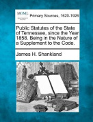 Public Statutes of the State of Tennessee, Since the Year 1858. Being in the Nature of a Supplement to the Code.