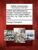 Letters and Addresses by George Thompson During His Mission in the United States, from Oct. 1st, 1834, to Nov. 27, 1835.