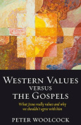 Western Values Versus the Gospels - What Jesus Really Values and Why We Shouldn't Agree with Him