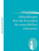 Abhandlungen Ber Die Principien Der Menschlichen Erkenntnis [GER]