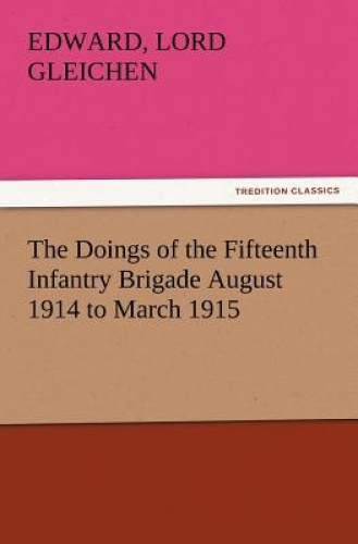 The Doings of the Fifteenth Infantry Brigade August 1914 to March 1915 by Edward