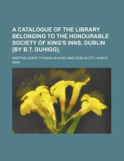 A Catalogue of the Library Belonging to the Honourable Society of King's Inns, Dublin [By B.T. Duhigg].