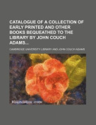 Catalogue of a Collection of Early Printed and Other Books Bequeathed to the Library by John Couch Adams