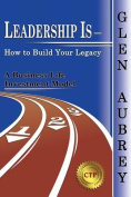 Leadership Is- How to Build Your Legacy