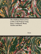 The Children's Book of Fun Crafts; Craft Projects Using Paper, Cardboard, Wood, Textiles and More