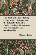 The Book of Fortune-Telling - How to Tell Character and the Future by Palmistry, Cards, Numbers, Phrenology, Handwriting, Dreams, Astrology, Etc