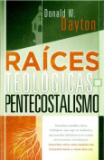 Raices Teologicas del Pentecostalismo = Theological Roots of Pentecostalism [Spanish]
