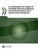 La Valorisation Du Risque de Mortalite Dans Les Politiques de L'Environnement, de La Sante Et Des Transports [FRE]