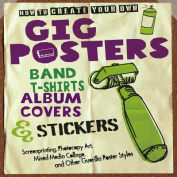 How to Create Your Own Gig Posters, Band T-Shirts, Album Covers, & Stickers  : Screenprinting, Photocopy Art, Mixed-Media Collage, and Other Guerilla Poster Styles