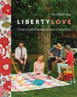Liberty Love: 25 Projects to Quilt & Sew Featuring Liberty of London Fabrics [With Pattern(s)]