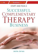 Start and Run a Successful Complementary Therapy Business