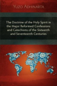 The Doctrine of the Holy Spirit in the Major Reformed Confessions and Catechisms of the Sixteenth and Seventeenth Centuries