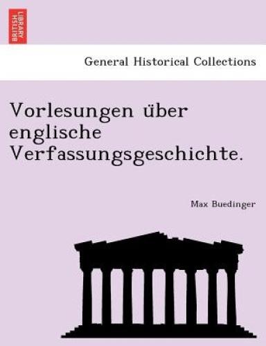 Vorlesungen U Ber Englische Verfassungsgeschichte. by Max Buedinger.