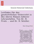 Leitfaden Fu R Den Geschichtlichen Unterricht in Den Oberen Klassen Ho Herer Lehranstalten. Von Dr. H. Prutz ... Und Dr. H. Schiller. [GER]