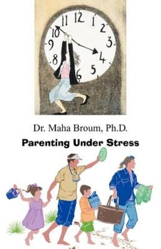 Parenting Under Stress by Ph.D. Dr. Maha Broum.
