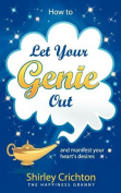 How to Let Your Genie Out...and Manifest Your Heart's Desires
