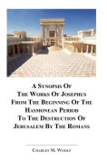 A Synopsis Of The Works of Josephus From The Beginning If The Hasmonean Period To The Destruction of Jerusalem By The Romans