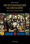 Die Schaffhauser Glasmalerei Des 16. Bis 18. Jahrhunderts [GER]