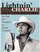 Lightnin' Charlie Off the Record the Trials and Tribulations of a Travelin' Troubadour Second Edition