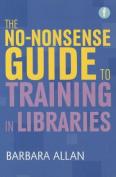 The No-Nonsense Guide to Training in Libraries. Barbara Allan