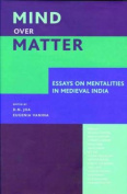 Mind Over Matter - Essays on Mentalities in Medieval India