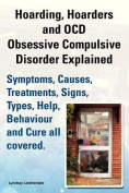 Hoarding, Hoarders and OCD, Obsessive Compulsive Disorder Explained. Help, Treatments, Symptoms, Causes, Signs, Types, Behaviour and Cure All Covered.