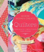 Quilters, Their Studios, Their Stories & Their Quilts