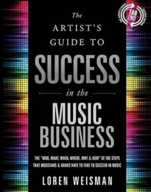 """Artist's Guide to Success in the Music Business: The """"Who, What, When, Where, Why & How"""" of the Steps That Musicians & Bands Have to Make to Take to Succeed in Music"""