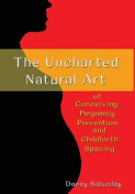 The Uncharted Natural Art of Conceiving, Pregnancy Prevention and Childbirth Spacing