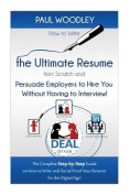 How to Write the Ultimate Resume from Scratch and Persuade Employers to Hire You Without Having to Interview!