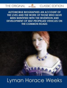 Automobile Biographies An Account of the Lives and the Work of Those Who Have Been Identified with the Invention and Development of Self-Propelled Vehicles on the Common Roads - The Original Classic Edition