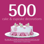 500 Cake & Cupcake Decorations  : The Only Cake & Cupcake Decorating Compendium You'll Ever Need
