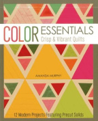 Color Essentials Crisp & Vibrant Quilts  : 12 Modern Projects Featuring Precut Solids