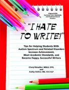 I Hate to Write! Tips for Helping Students with Autism Spectrum and Related Disorders Increase Achievement, Meet Academic Standards, and Become Happy, Successful Writers