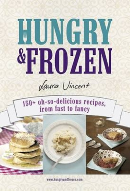 Hungry and Frozen: 150+ Oh-so-delicious Recipes, from Fast to Fancy