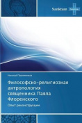 Filosofsko-Religioznaya Antropologiya Svyashchennika Pavla Florenskogo [RUS]