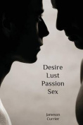 Desire, Lust, Passion, Sex