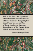 Life in the Stars - An Exposition of the View that on Some Planets of Some Star Exist Beings Higher than Ourselves, and on One a World-Leader, the Supreme Embodiment of the Eternal Spirit Which Animates the Whole