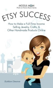 Etsy Success - How to Make a Full-Time Income Selling Jewelry, Crafts, and Other Handmade Products Online