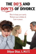 The Do's and Don'ts of Divorce How to Keep Your Sanity, Protect Your Children and Live in Peace