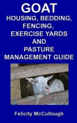 Goat Housing, Bedding, Fencing, Exercise Yards and Pasture Management Guide