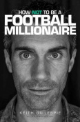 How Not to be a Football Millionaire Keith Gillespie My Autobiography
