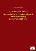 Die Politik Des Letzten Grossmeisters in Preussen Albrecht Von Brandenburg [GER]