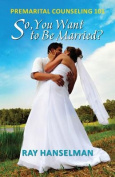 So, You Want to Be Married? - Premarital Counseling 101