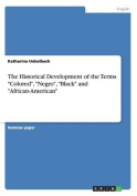 "The Historical Development of the Terms ""Colored"", ""Negro"", ""Black"" and ""African-American"""